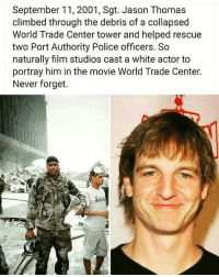 @Regrann from @raspy_rawls - Dam.. Didn't know this.. Via @thevoice305radioshow Sponsored By The UpCommunity Regrann: September 11, 2001, Sgt. Jason Thomas  climbed through the debris of a collapsed  World Trade Center tower and helped rescue  two Port Authority Police officers. So  naturally film studios cast a white actor to  portray him in the movie World Trade Center.  Never forget. @Regrann from @raspy_rawls - Dam.. Didn't know this.. Via @thevoice305radioshow Sponsored By The UpCommunity Regrann