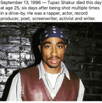 R.I.P. Tupac Amaru Shakur tbt throwbackthursday 2pac tupacshakur gonetoosoon atruelegend truehiphopheads: September 13, 1996 Tupac Shakur died this day  at age 25, six days after being shot multiple times  in a drive-by. He was a rapper, actor, record  producer, poet, screenwriter, activist and writer. R.I.P. Tupac Amaru Shakur tbt throwbackthursday 2pac tupacshakur gonetoosoon atruelegend truehiphopheads