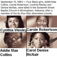 Church, Girls, and Memes: September 15, 1963-Four Black girls, Addie Mae  Collins, Carole Robertson, Cynthia Wesley and  Denise McNair, were killed in the Sixteenth Street  Baptist Church in Birmingham, Alabama, aftera  member of the Ku Klux Klan detonated a bomb.  Cynthia WesleyCarole Robertson  Addie Mae  Collins  Carol Denise  McNair