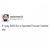 Still the best tweet: september 22  @hodges boi 15  If pay $40 for a haunted house l better  die Still the best tweet