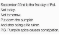 Snapchat: dankmemesgang: September 22nd is the first day of Fall.  Not today.  Not tomorrow.  Put down the pumpkin  And stop being a life ruiner.  PS, Pumpkin spice causes constipation. Snapchat: dankmemesgang