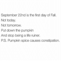 Tag ur pumpkin spice loving - forever constipated friends 😭😫 Like SO MUCH constipation tho 😾🎃☕️ (@unemployed_professors): September 22nd is the first day of Fall.  Not today.  Not tomorrow  Put down the pumpkin  And stop being a life ruiner.  PS. Pumpkin spice causes constipation. Tag ur pumpkin spice loving - forever constipated friends 😭😫 Like SO MUCH constipation tho 😾🎃☕️ (@unemployed_professors)