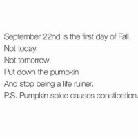 Staaaaahp!: September 22nd is the first day of Fall.  Not today.  Not tomorrow.  Put down the pumpkin  And stop being a life ruiner.  PS. Pumpkin spice causes constipation Staaaaahp!