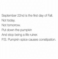 Pumpkin Spice Meme: September 22nd is the first day of Fall.  Not today.  Not tomorrow.  Put down the pumpkin  And stop being a life ruiner.  PS. Pumpkin spice causes constipation.