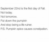 Ha!: September 22nd is the first day of Fall.  Not today.  Not tomorrow.  Put down the pumpkin  And stop being a life ruiner.  PS. Pumpkin spice causes constipation Ha!