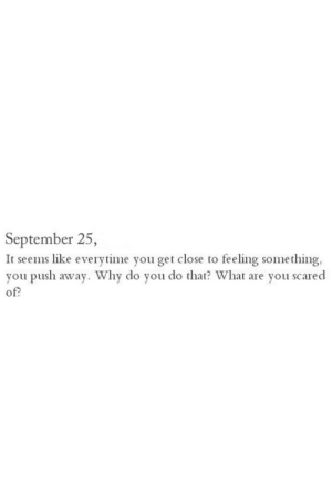 Push, September, and Why: September 25,  It seems like everytime you get close to feeling something,  you push away. Why do you do that? What are you scared  of?