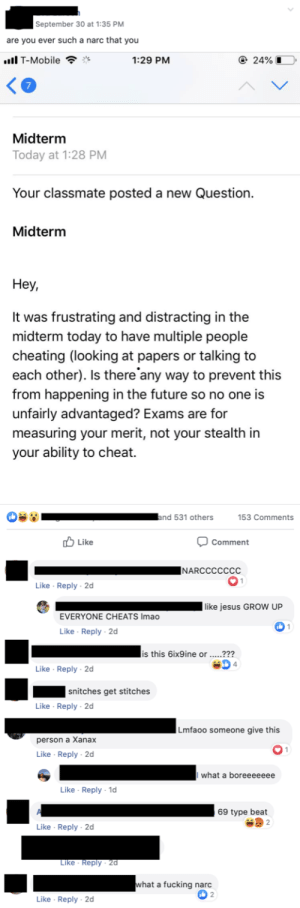 Cheating, Fucking, and Future: September 30 at 1:35 PM  are you ever such a narc that you  l T-Mobile  e 24%  1:29 PM  Midterm  Today at 1:28 PM  Your classmate posted a new Question.  Midterm  Неу,  It was frustrating and distracting in the  midterm today to have multiple people  cheating (looking at papers or talking to  each other). Is there any way to prevent this  from happening in the future so no one is  unfairly advantaged? Exams are for  measuring your merit, not your stealth in  your ability to cheat.  and 531 others  153 Comments  ל Like  Comment  |NARCCCCCCC  Like Reply 2d  | like jesus GROW UP  EVERYONE CHEATS Imao  1  Like Reply 2d  is this 6ix9ine or .....???  4  Like Reply 2d  snitches get stitches  Like Reply 2d  Lmfaoo someone give this  person a Xanax  Like Reply 2d  what a boreeeeeee  Like Reply 1d  69 type beat  2  Like Reply 2d  Like Reply 2d  what a fucking narc  2  Like Reply 2d My university fb page roasting a student for calling out cheating on an exam