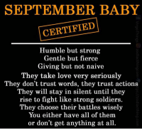 For September Babies!: SEPTEMBER BABY  CERTIFIED  Humble but strong  Gentle but fierce  Giving but not naive  They take love very seriously  They don't trust words, they trust actions  They will stay in silent until they  rise to fight like strong soldiers  They choose their battles wisely  You either have all of them  or don't get anything at all. For September Babies!
