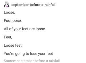 Footloose: september-before-a-rainfall  Loose,  Footloose,  All of your feet are loose.  Feet,  Loose feet,  You're going to lose your feet  Source: september-before-a-rainfall Footloose