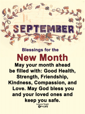 <3: SEPTEMBER  Blessings for the  New Month  May your month ahead  be filled with: Good Health,  Strength, Friendship,  Kindness, Compassion, and  Love. May God bless you  and your loved ones and  keep you safe.  Lessons Taught  By LIFE <3