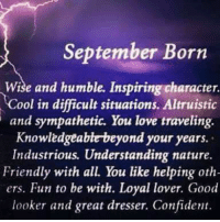 Love, Cool, and Good: September Born  Wise and humble. Inspiring character.  Cool in difficult situations. Altruistic  and sympathetic. You love traveling.  Knowledgeable beyond your years.  Industrious. Understanding nature.  Friendly with all. You like helping oth-  ers. Fun to be with. Loyal lover. Good  looker and great dresser. Confident.