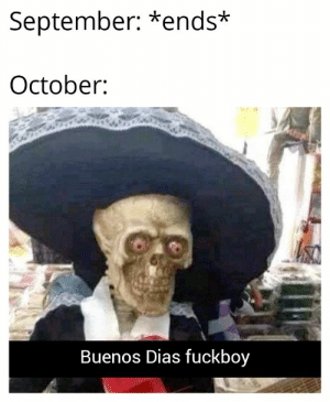 Tell me if this is a repost: September: *ends*  October  Buenos Dias fuckboy Tell me if this is a repost