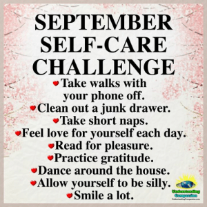 Understanding Compassion ❤️: SEPTEMBER  SELF-CARE  CHALLENGE  Take walks with  your phone off.  Clean out a junk drawer.  Take short naps.  Feel love for yourself each day  Read for pleasure.  Practice gratitude.  Dance around the house.  Allow yourself to be silly.  Smile a lot.  Understanding  Compassion  UndertandingCempaion.cem Understanding Compassion ❤️