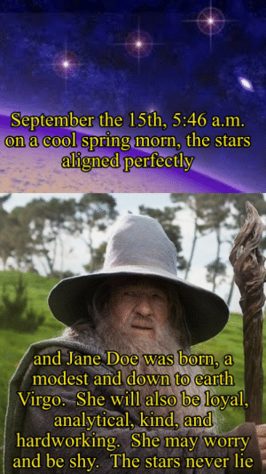 Doe, Reddit, and Cool: September the 15th, 5:46 a.m.  on a cool spring morn, the stars  aligned perfectly  and Jane Doe was born, a  modest and down to earth  Virgo. She will also be loyal,  analytical, kind, and  hardworking. She may worry  and be shy. The stars never lie i'm a scorpio so i don't believe in this but..