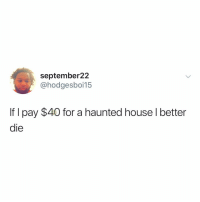 Post 1476: this is my absolute most favorite joke ever about Halloween and im happy to share it with you all this year: september22  @hodgesboi15  If I pay $40 for a haunted house l better  die Post 1476: this is my absolute most favorite joke ever about Halloween and im happy to share it with you all this year