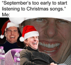 """Songs: """"September's too early to start  listening to Christmas songs.""""  Me:"""