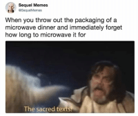 Dank, Memes, and Texts: Sequel Memes  SequelMemes  When you throw out the packaging of a  microwave dinner and immediately forget  how long to microwave it for  The sacred texts