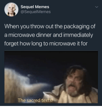 Memes, Texts, and How: Sequel Memes  @SequelMemes  When you throw out the packaging of  a microwave dinner and immediately  forget how long to microwave it for  The sacred texts.