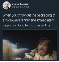 Memes, Humans of Tumblr, and Texts: Sequel Memes  @SequelMemes  When you throw out the packaging of  a microwave dinner and immediately  forget how long to microwave it for  The sacred texts.