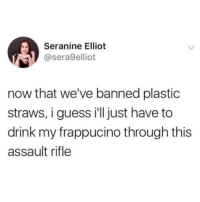 Funny, Guess, and Plastic: Seranine Elliot  @sera9elliot  now that we've banned plastic  straws, i guess ill just have to  drink my frappucino through this  assault rifle 🤷🏻‍♂️🤷🏻‍♂️🤷🏻‍♂️