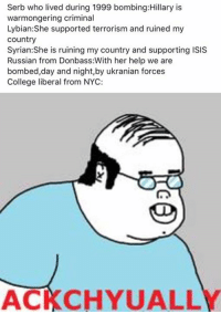 College, Isis, and Memes: Serb who lived during 1999 bombing Hillary is  warmongering criminal  Lybian She supported terrorism and ruined my  Country  Syrian: She is ruining my country and supporting ISIS  Russian from Donbass:With her help we are  bombed,day and night, by ukranian forces  College liberal from NYC:  ACKCHYUALLY Sent by Angel, a patriot.