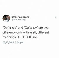 "Definitely, Fuck, and British: Serberbus Snurp  @Profmousejr  ""Definitely"" and ""Defiantly"" are two  different words with vastly different  meanings FOR FUCK SAKE  06/12/2017, 5:54 pm Stresses me out when folk get these mixed up😩"