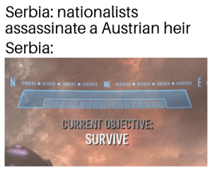 History, Austrian, and Serbia: Serbia: nationalists  assassinate a Austrian heir  Serbia:  E  CURRENT OBJECTIVE:  SURVIVE Serbia started WW1