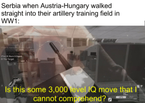Very smart indeed: Serbia when Austria-Hungary walked  straight into their artillery training field in  WW1:  [Plan A] Open The Vault- Failed  Get the vault keycard  Get the vault code  Hack both of the security stations  [Plan B] Burn it Down  ID The Target  Is this some 3,000 level IQ move that  cannot comprehend? a  Compromised  F57  UP9 Very smart indeed
