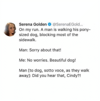 Beautiful, Ironic, and Run: Serena Golden@SerenaEGold...  On my run. A man is walking his pony-  sized dog, blocking most of the  sidewalk.  Man: Sorry about that!  Me: No worries. Beautiful dog!  Man [to dog, sotto voce, as they walk  away]: Did you hear that, Cindy?!