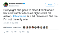 The life of a momma: Serena Williams  @serenawilliams  Followv  Everynight she goes to sleep l think about  her and watch videos all night until I fall  asleep. #thismama is a bit obsessed. Tell me  I'm not the only one.  :57 AM-21 Sep 2018  432 Retweets 10,551 Likes  ●d @秤  4圃0 The life of a momma