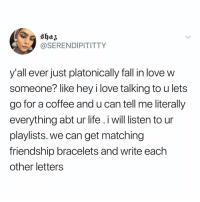 Fall, Life, and Love: @SERENDIPITITTY  y'all ever just platonically fall in love w  someone? like hey i love talking to u lets  go for a coffee and u can tell me literally  everything abt ur life .iwill listen to ur  playlists. we can get matching  friendship bracelets and write each  other letters Is this friendship