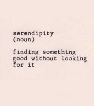 Good, Serendipity, and Looking: serendipity  (noun)  finding something  good without looking  for it