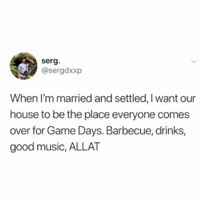 barbecue: serg.  @sergdxxp  When I'm married and settled, Iwant our  house to be the place everyone comes  over for Game Days. Barbecue, drinks,  good music, ALLAT