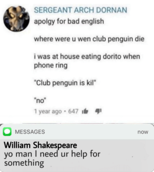 "Forget Shakespeare, this is truly the best writer in the world. by AndrewIsCoolio MORE MEMES: SERGEANT ARCH DORNAN  apolgy for bad english  where were u wen club penguin die  i was at house eating dorito when  phone ring  ""Club penguin is kil""  ""no""  1 year ago · 647 i  MESSAGES  now  William Shakespeare  yo man I need ur help for  something Forget Shakespeare, this is truly the best writer in the world. by AndrewIsCoolio MORE MEMES"