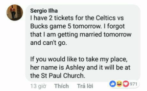 Priorities first: Sergio llha  I have 2 tickets for the Celtics vs  Bucks game 5 tomorrow. I forgot  that I am getting married tomorrow  and can't go  If you would like to take my place,  her name is Ashley and it will be at  the St Paul Church  13 gio Thích Trá loi 0971 Priorities first