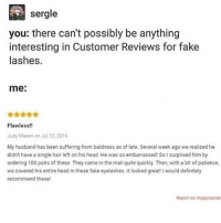 @ wendys: sergle  you: there can't possibly be anything  interesting in Customer Reviews for fake  lashes.  me:  Flawless!!  Judy Mason on Jul 12.2016  My husband has been suffering from baldness as of late. Several week ago we realized he  didn't have a single hair left on his head. He was so embarrassed! Solsurprised him by  ordering 100 pairs of these. They came inthe mail quite quickly. Then, with a bit of patience,  we covered his entire head in these fake eyelashes. It looked great! I would definitely  recommend these!  Report as inappropriate @ wendys