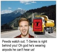 God, Watch Out, and Watch: SERIE  Pewds watch out, T-Series is right  behind you! Oh god he's wearing  airpods he can't hear us!
