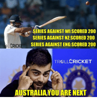 Memes, Australia, and Cricket: SERIES AGAINST WI SCORED 200  SERIES AGAINST NZSCORED 200  SERIES AGAINST ENG SCORED 200  CRICKET  TROLLCRICKET  AUSTRALIA YOU ARE NEXT 3 double centuries in 3 consecutive series for VK :) India's next test fixtures are against Aus  -Vardy