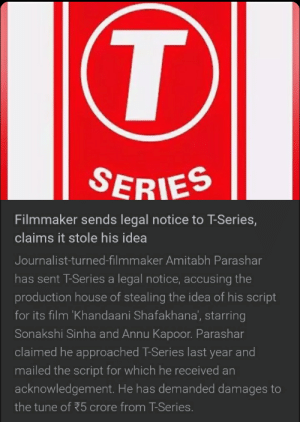 T-Series did another oopsie: SERIES  Filmmaker sends legal notice to T-Series,  claims it stole his idea  Journalist-turned-filmmaker Amitabh Parashar  has sent T-Series a legal notice, accusing the  production house of stealing the idea of his script  for its film 'Khandaani Shafakhana', starring  Sonakshi Sinha and Annu Kapoor. Parashar  claimed he approached T-Series last year and  mailed the script for which he received an  acknowledgement. He has demanded damages to  the tune of 5 crore from T-Series. T-Series did another oopsie