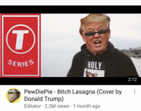 Bitch Lasagna: SERIES  HOLY  2:12  PewDiePie - Bitch Lasagna (Cover by  Donald Trump)  Editator 2.2M views 1 month ago