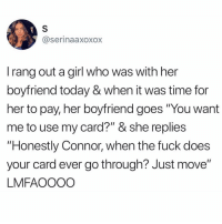 "Memes, Fuck, and Girl: @serinaaxoxox  I rang out a girl who was with her  boyfriend today & when it was time for  her to pay, her boyfriend goes ""You want  me to use my card?"" & she replies  ""Honestly Connor, when the fuck does  your card ever go through? Just move""  LMFAOOOO @donny.drama why is your girl doing you like that!? 😭😭😭"