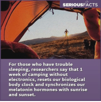 biologics: SERIOUS FACTS  For those who have trouble  sleeping, researchers say that 1  week of camping without  electronics, resets our biological  body clock and synchronizes our  melatonin hormones with sunrise  and sunset.