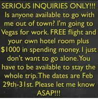 Asap 😂😂😂: SERIOUS INQUIRIES ONLY!!!  Is anyone available to go with  me out of town? I'm going to  Vegas for work. FREE flight and  your own hotel room plus  $1000 in spending money. just  don't want to go alone. You  have to be available to stay the  whole trip. The dates are Feb  29th-3 I st. Please let me know  ASAP!!! Asap 😂😂😂