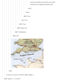 """Dank, 🤖, and Bbc: serious question are there any other  channels in england besides bbc  bbc2  bbc3  BBC Four  bbc1 hd  BBC Five  BBC News 24  BBC Parliament  BBC HD  UNITE  NGDOM  """"Portsmouth  English Channel  CHANNEL ISLANDS  Cbbc  If you're not into TV there's BBC Radio 1  BBC radio 2, 3, 4 and 6"""