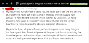 "awesomacious:  When times are tough: [Serious] What are good reasons to not kill oneself? Serious Replies Only  71 +  O 81 points · 4 months ago  My best friend hung himself 8 years ago. He never got to see the end of Sons  of Anarchy. He never got to see Game of Thrones, which he would have  LOVED. He hasn't heard the song ""Pillow talking"" by Lil Dickey... Or had a  chance to hate Cardi B. He doesn't know about Thanos and the Infinity  Gauntlet. He missed out on the absolute explosion of memes...  My point is, if you kill yourself now, you're missing out on so many things in  the future you'd love. I can't tell you what they are, but there's something that  hasn't happened or doesn't exist yet that those you left behind would connect  to you and wish you could experience. That you'd want to experience. awesomacious:  When times are tough"