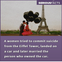 Eiffel Towering: SERIOUSFACTS  A women tried to commit suicide  from the Eiffel Tower, landed on  a car and later married the  person who owned the car.