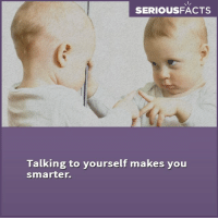Memes, 🤖, and Talking to Yourself: SERIOUSFACTS  Talking to yourself makes you  smarter.
