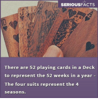Memes, Suits, and 🤖: SERIOUSFACTS  There are 52 playing cards in a Deck  to represent the 52 weeks in a year  The four suits represent the 4  Seasons.