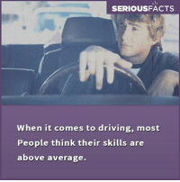 Driving, Memes, and 🤖: SERIOUSFACTS  When it comes to driving, most  People think their skills are  above average.
