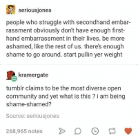 : seriousjones  people who struggle with secondhand embar  rassment obviously don't have enough first-  hand embarrassment in their lives. be more  ashamed, like the rest of us. there's enough  shame to go around. start pullin yer weight  kramergate  tumblr claims to be the most diverse open  community and yet what is this? i am being  shame-shamed?  Source: seriousjones  268,965 notes >